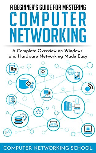 A Beginner's Guide for Mastering Computer Networking: A Complete Overview on Windows and Hardware Networking Made Easy.