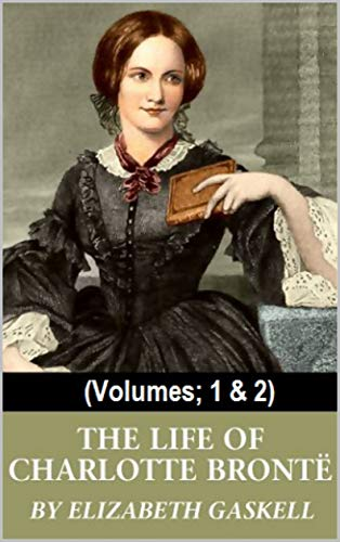The Life of Charlotte Bronte: (Volumes; 1 & 2)