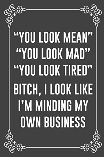 """YOU LOOK MEAN"" ""YOU LOOK MAD"" ""YOU LOOK TIRED"" BITCH, I LOOK LIKE I'M MINDING MY OWN BUSINESS: : Funny Sarcastic Office Gag Gifts For Coworkers ... rule paper 6"" X 9"" 119 pages Diary Journal."