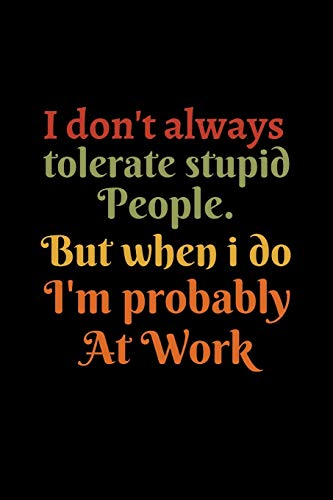 I don't always tolerate stupid people. But when i do I'm probably at Work: Coworker gifts for men and women. Funny secret santa office christmas gift . Notebook / Journal / - 6 x 9 inches