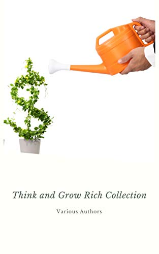 Think and Grow Rich Collection - The Essentials Writings on Wealth and Prosperity: Think and Grow Rich, The Way to Wealth, The Science of Getting Rich, Eight Pillars of Prosperity...