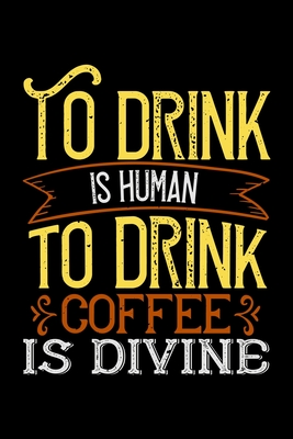 To Drink Is Human To Drink Coffee Is Divine: Best notebook journal for multiple purpose like writing notes, plans and ideas. Best journal for women, men, girls and boys for daily usage