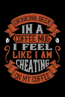 Drinking Beer In A Coffee Mug I Feel Like I Am Cheating On My Coffee: Best notebook journal for multiple purpose like writing notes, plans and ideas. Best journal for women, men, girls and boys for daily usage