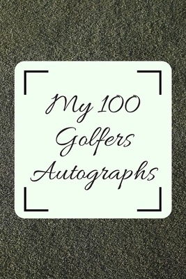 My 100 Golfers Autographs: Golf Autograph/ Signature Gift Book For Fans, Women, Men, Girls, Boys, Teens And Kids 100 Blank Pages To Fill 6 x 9 Inches A5