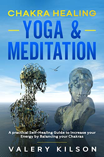 Chakra Healing Yoga & Meditation: A practical Self-Healing Guide to increase your Energy by Balancing your Chakras (Best Chakra Healing Books & Audiobooks Book 2)