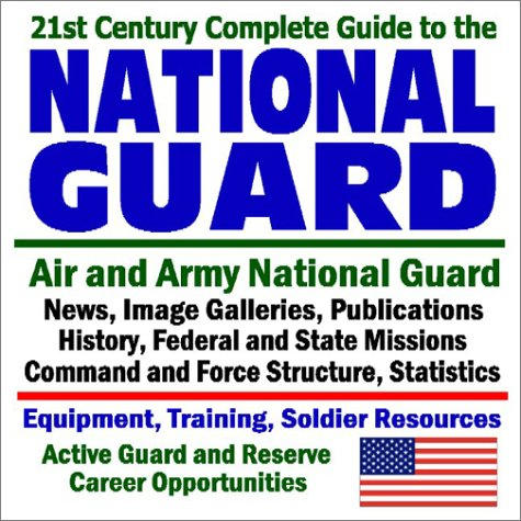 21st Century Complete Guide to the National Guard - Air and Army National Guard - News, Image Galleries, Publications, History, Federal and State ... (Core Federal Information Series)