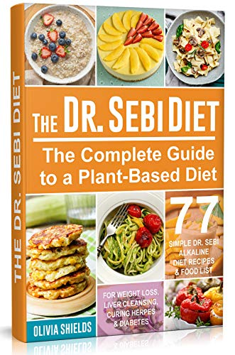 The Doctor Sebi Diet: The Complete Guide to a Plant-Based Diet with 77 Simple, Doctor Sebi Alkaline Recipes & Food List for Weight Loss, Liver Cleansing