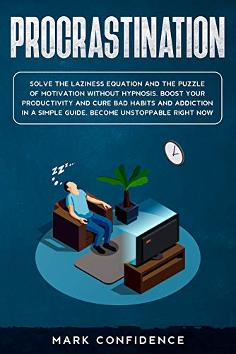 PROCRASTINATION: Solve the laziness equation and the puzzle of motivation without hypnosis. Boost your productivity and cure bad habits and addiction in a simple guide. Become unstoppable right now
