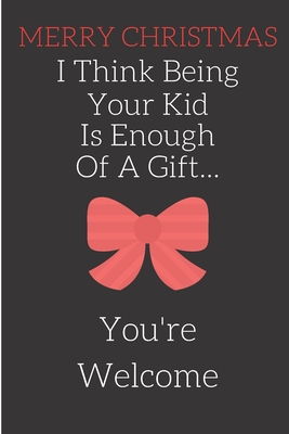Merry Christmas I Think Being Your Kid Is Enough Of A Gift: Rude Naughty Xmas Notebook For Dad Mom Father Mother Mum - Funny Blank Book -