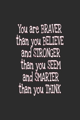 You are braver than you believe and stronger than you seem and smarter than you think journal: You are braver than you believe and stronger than you seem and smarter than you think journal For Women and men and girls 120 pages 6*9