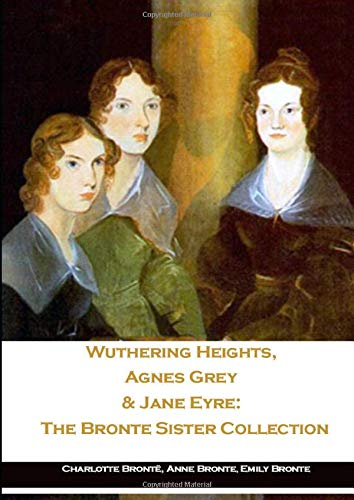 Wuthering Heights, Agnes Grey & Jane Eyre: The Bronte Sister Collection
