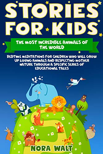 Stories for Kids The Most Incredible Animals of the World: Bedtime Meditations for Children Who Will Grow Up Loving Animals and Respecting Mother Nature Through a Specific Series of Educational Tales