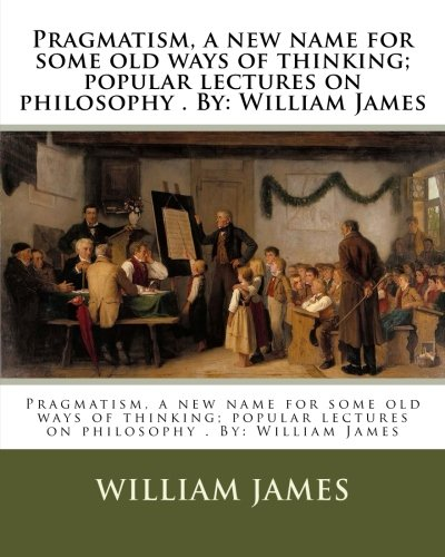 Pragmatism, a new name for some old ways of thinking; popular lectures on philosophy . By: William James