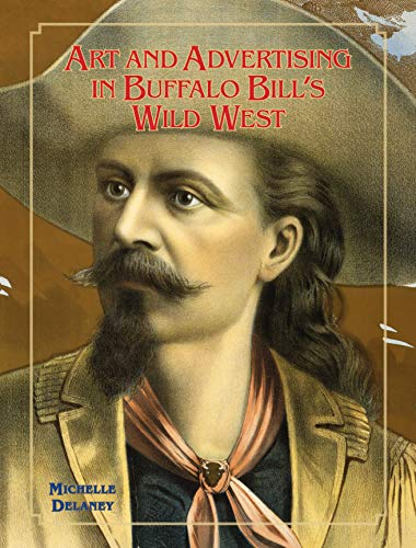 Art and Advertising in Buffalo Bill's Wild West (William F. Cody Series on the History and Culture of the American West Book 6)