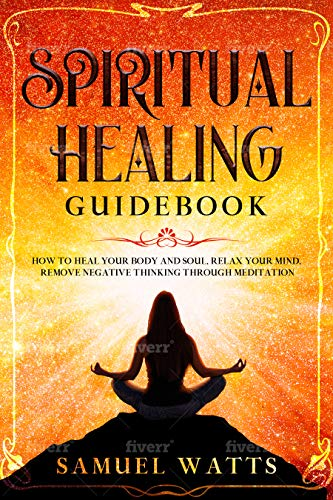 Spiritual Healing Guidebook : How to Heal Your Body and Soul, Relax Your Mind, Remove Negative Thinking Through Meditation
