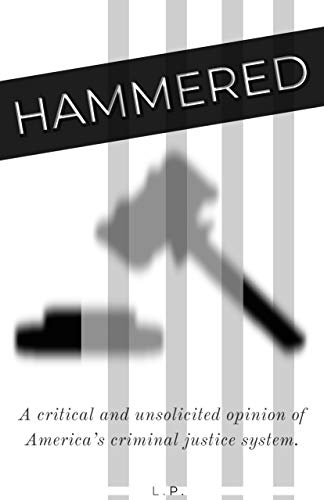 Hammered: A critical and unsolicited opinion of America's criminal justice system.