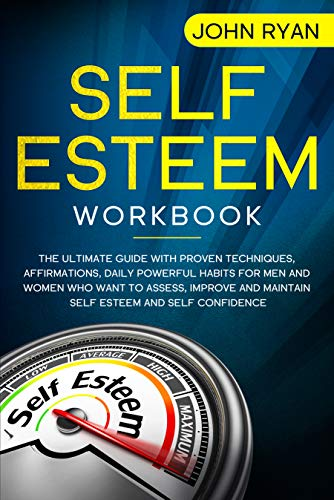 Self Esteem Workbook: The Ultimate Guide With Proven Techniques, Affirmations, Daily Powerful Habits For Men And Women Who Want To Assess, Improve and ... and Self Confidence (Self Help Book 1)