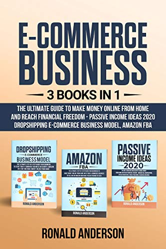 E-Commerce Business: 3 Books in 1:The Ultimate Guide to Make Money Online From Home and Reach Financial Freedom - Passive Income Ideas 2020, Dropshipping E-Commerce Business Model, Amazon FBA