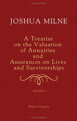 A Treatise on the Valuation of Annuities and Assurances on Lives and Survivorships: On the Construction of Tables of Mortality; and on the Probabilities and Expectations of Life. Volume 1