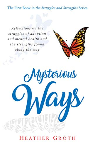 Mysterious Ways: Reflections on the struggles of adoption and mental health and the strengths found along the way (Struggles and Strengths Book 1)