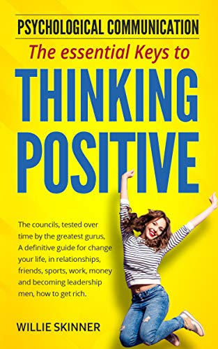 The essential Keys to THINKING POSITIVE: The councils by the greatest gurus, A guide for change your life, in relationships, friends, sports, work, money and becoming leadership men, how to get rich