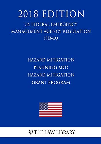 Hazard Mitigation Planning and Hazard Mitigation Grant Program (US Federal Emergency Management Agency Regulation) (FEMA) (2018 Edition)