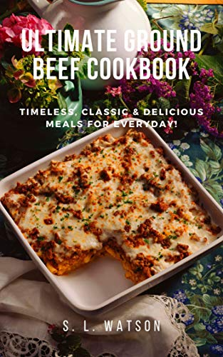 Ultimate Ground Beef Cookbook: Timeless, Classic and Delicious Meals For Everyday! (Southern Cooking Recipes Book 84)