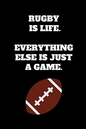 Rugby Is Life. Everything Else Is Just A Game.: Rugby Notebook for Rugby Players and Enthusiasts, Rugby Player Gift, Rugby Coach Journal (6 x 9 Lined Notebook, 120 pages)