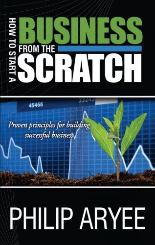 How to Start a Business from the Scratch: Proven Principles for Building Successful Business