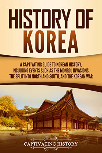 History of Korea: A Captivating Guide to Korean History, Including Events Such as the Mongol Invasions, the Split into North and South, and the Korean War