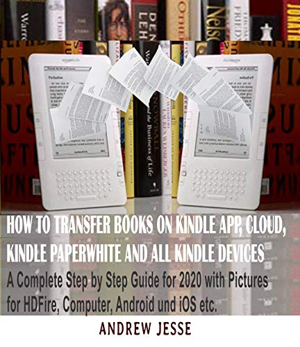 HOW TO TRANSFER BOOKS TO KINDLE APP, CLOUD, KINDLE PAPERWHITE AND ALL KINDLE DEVICE: A Complete user step by step latest Guide for 2020 with Pictures for ... and iOS, etc (KINDLE GUIDE SERIES Book 1)