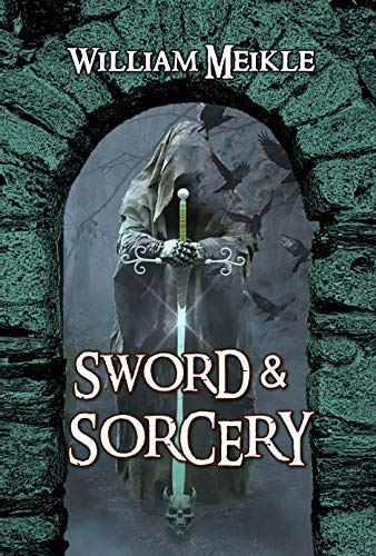 Sword And Sorcery: Three Fantasy Adventures (The William Meikle Chapbook Collection 28)