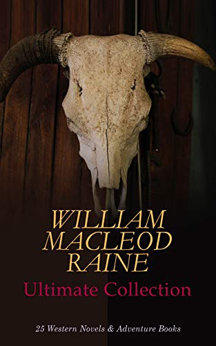 WILLIAM MACLEOD RAINE Ultimate Collection: 25 Western Novels & Adventure Books: A Texas Ranger, Wyoming, Mavericks, The Highgrader, Yukon Trail, The Sheriff's Son, Tangled Trails, Texas Man…