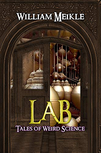 Lab: Three Tales of Weird Science (The William Meikle Chapbook Collection 30)