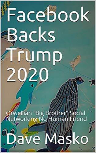 "Facebook Backs Trump 2020: Orwellian ""Big Brother"" Social Networking No Human Friend"