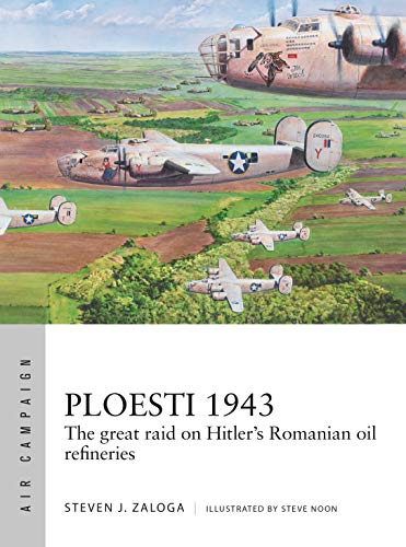 Ploesti 1943: The Great Raid on Hitler's Romanian Oil Refineries (Air Campaign #12)