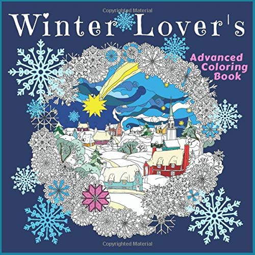 Winter Lover's Advanced Coloring Book: Joyful Winter Season Artwork Designs including Snow People, Snowflakes and more for Stress Relief, Meditation, Serenity and Relaxation for Ages 8 to Adult