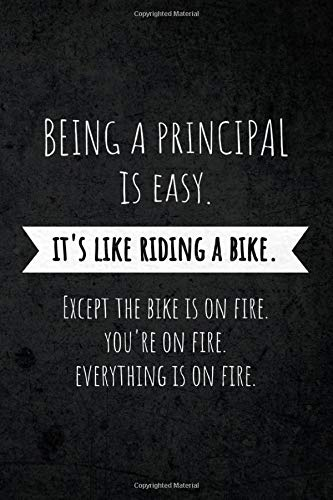 Being A Principal Is Easy: It's Like Riding A Bike. Except the Bike is on Fire. You're On Fire. Everything is on Fire.: Funny Occupational Gag Saying Notebook Gift for Principals