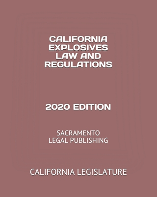 California Explosives Law and Regulations 2020 Edition: Sacramento Legal Publishing