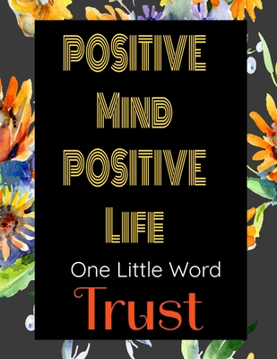 Positive Mind Positive Life - One Little Word - Trust: Journal with Inspirational Quotes and a floral background on each page. The title word is for you to log your journey inspired by that word. Ideal Gift for Family and Friends.