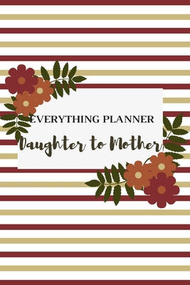 Everything Planner Daughter to Mother: Includes Daughter's Expression of Love, Fitness Plans, Weekly Planner and So Much More. Daughter & Mother Keepsake.