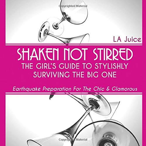 Shaken Not Stirred: The Girl's Guide to Stylishly Surviving the Big One: Earthquake Preparation for the Chic & Glamorous