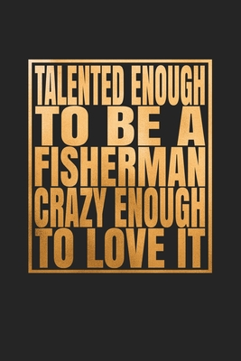 Talented Enough To Be A Fisherman Crazy Enough To Love It: Fishing Trip Log Book And Journal