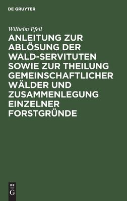 Anleitung zur Abl�sung der Wald-Servituten sowie zur Theilung gemeinschaftlicher W�lder und Zusammenlegung einzelner Forstgr�nde