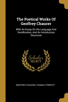 The Poetical Works Of Geoffrey Chaucer: With An Essay On His Language And Versification, And An Introductory Discourse