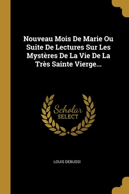 Nouveau Mois De Marie Ou Suite De Lectures Sur Les Myst�res De La Vie De La Tr�s Sainte Vierge...