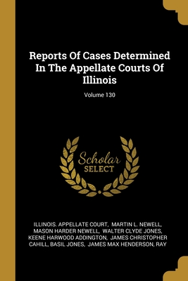 Reports Of Cases Determined In The Appellate Courts Of Illinois; Volume 130
