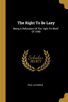 The Right To Be Lazy: Being A Refutation Of The right To Work Of 1848