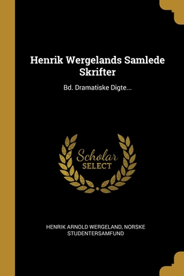 Henrik Wergelands Samlede Skrifter: Bd. Dramatiske Digte...