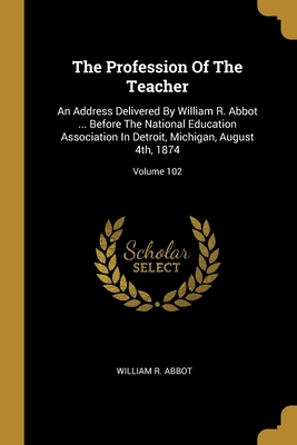 The Profession Of The Teacher: An Address Delivered By William R. Abbot ... Before The National Education Association In Detroit, Michigan, August 4th, 1874; Volume 102